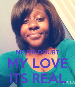 Poster:   NEVER DOUBT MY LOVE ITS REAL