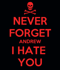 Poster: NEVER FORGET ANDREW I HATE  YOU