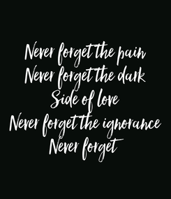 Poster: Never forget the pain Never forget the dark Side of love Never forget the ignorance Never forget