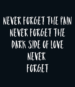 Poster: Never forget the pain Never forget the Dark side of love NEVER  FORGET