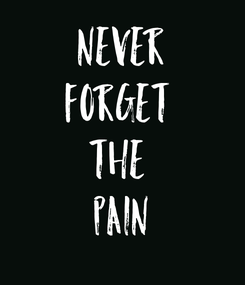 Poster: NEVER FORGET  THE  PAIN