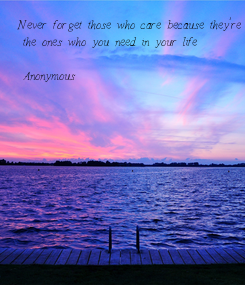 Poster: Never forget those who care because they're  the ones who you need in your life  - Anonymous