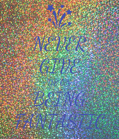 Poster: NEVER GIVE UP ON BEING FANTASTIC