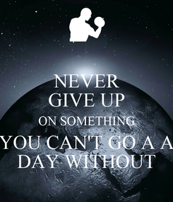 Poster: NEVER GIVE UP ON SOMETHING YOU CAN'T GO A A DAY WITHOUT