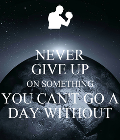 Poster: NEVER GIVE UP ON SOMETHING YOU CAN'T GO A DAY WITHOUT