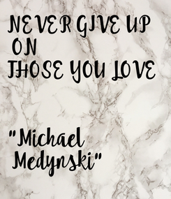"""Poster: NEVER GIVE UP  ON THOSE YOU LOVE    """"Michael  Medynski"""""""