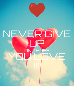 Poster: NEVER GIVE UP ON THOSE YOU LOVE !!!