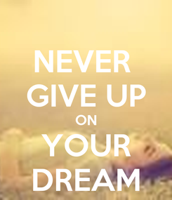 Poster: NEVER  GIVE UP ON YOUR DREAM