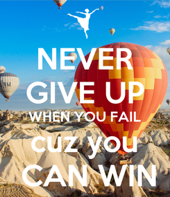 Poster: NEVER GIVE UP WHEN YOU FAIL cuz you  CAN WIN
