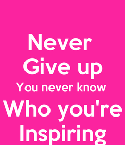 Poster: Never  Give up You never know  Who you're Inspiring