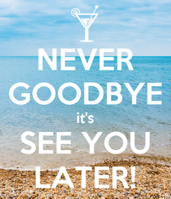 Poster: NEVER GOODBYE it's SEE YOU LATER!