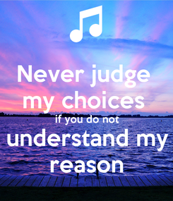 Poster: Never judge  my choices  if you do not understand my reason
