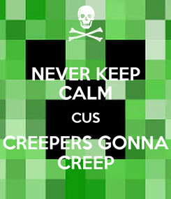 Poster: NEVER KEEP CALM CUS CREEPERS GONNA CREEP
