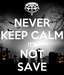 Poster: NEVER KEEP CALM IT'S NOT SAVE