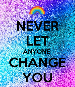 Poster: NEVER LET ANYONE  CHANGE YOU