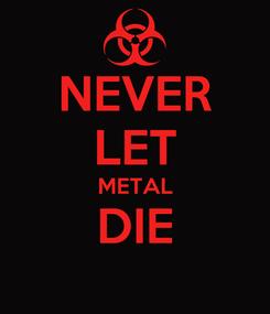 Poster: NEVER LET METAL DIE