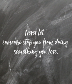Poster: Never let  someone stop you from doing  something you love.