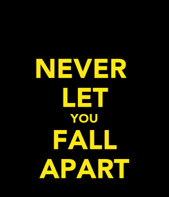 Poster: NEVER  LET YOU FALL APART