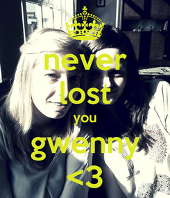 Poster: never lost you gwenny <3