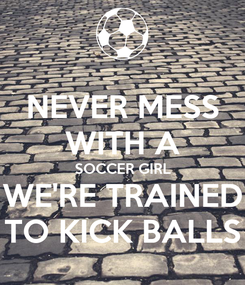 Poster: NEVER MESS WITH A SOCCER GIRL WE'RE TRAINED TO KICK BALLS