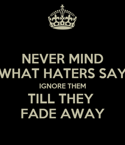 Poster: NEVER MIND WHAT HATERS SAY IGNORE THEM TILL THEY  FADE AWAY