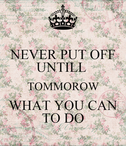 Poster: NEVER PUT OFF UNTILL  TOMMOROW WHAT YOU CAN TO DO