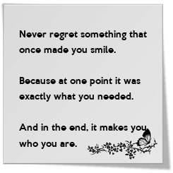 Poster: Never regret something that  once made you smile.  Because at one point it was  exactly what you needed.  And in the end, it makes you  who you are.