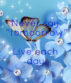 "Poster: Never say  ""tomoorrow"" . Live each  day."