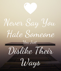 Poster: Never Say You  Hate Someone You Just  Dislike Their Ways