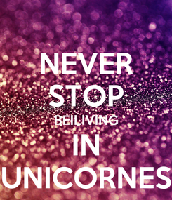 Poster: NEVER STOP BEILIVING IN UNICORNES