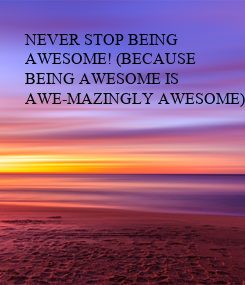 Poster: NEVER STOP BEING  AWESOME! (BECAUSE  BEING AWESOME IS  AWE-MAZINGLY AWESOME)