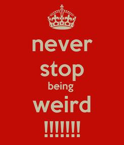 Poster: never stop being  weird !!!!!!!