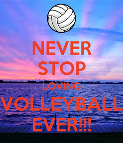 Poster: NEVER STOP LOVING VOLLEYBALL EVER!!!