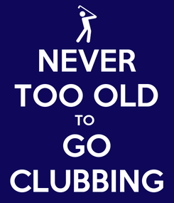 Poster: NEVER TOO OLD TO  GO CLUBBING