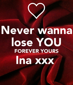 Poster: Never wanna lose YOU FOREVER YOURS Ina xxx