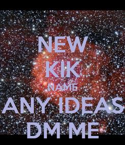 Poster: NEW KIK NAME ANY IDEAS DM ME