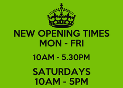 Poster: NEW OPENING TIMES MON - FRI 10AM - 5.30PM SATURDAYS 10AM - 5PM