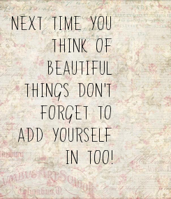 Poster: Next time you Think of Beautiful Things don't Forget to Add yourself In too!