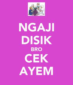 Poster: NGAJI DISIK BRO CEK AYEM
