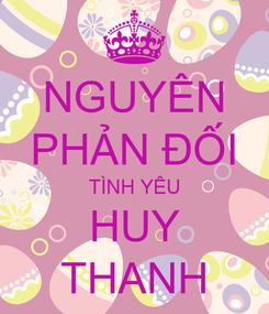 Poster: NGUYÊN PHẢN ĐỐI TÌNH YÊU HUY THANH
