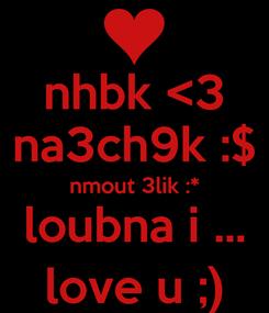 Poster: nhbk <3 na3ch9k :$ nmout 3lik :* loubna i ... love u ;)