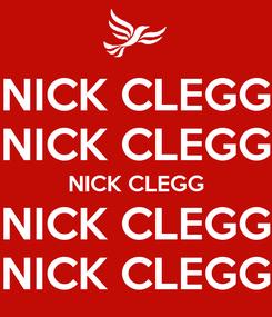 Poster: NICK CLEGG NICK CLEGG NICK CLEGG NICK CLEGG NICK CLEGG