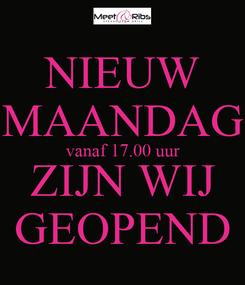 Poster: NIEUW MAANDAG vanaf 17.00 uur ZIJN WIJ GEOPEND