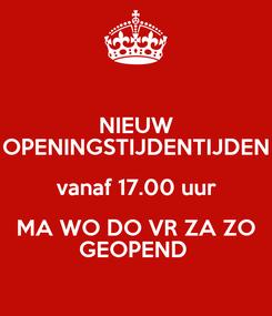 Poster: NIEUW OPENINGSTIJDENTIJDEN vanaf 17.00 uur MA WO DO VR ZA ZO GEOPEND