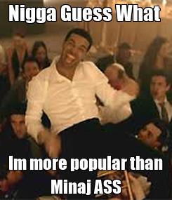 Poster: Nigga Guess What  Im more popular than Minaj ASS