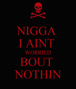 Poster: NIGGA  I AINT  WORRIED BOUT  NOTHIN
