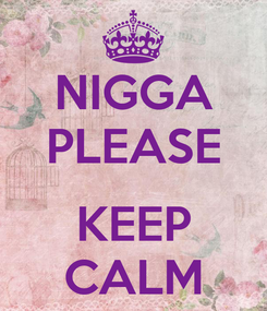 Poster: NIGGA PLEASE  KEEP CALM