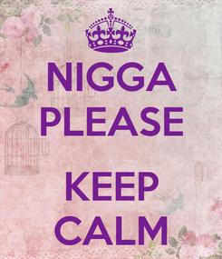 Poster: NIGGA PLEASE  KEEP CALM