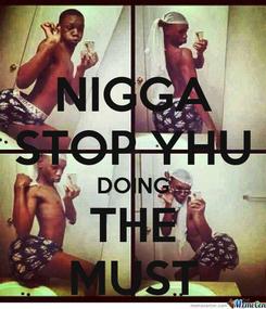 Poster: NIGGA STOP YHU DOING THE MUST