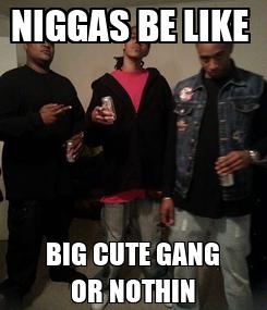 Poster: NIGGAS BE LIKE  BIG CUTE GANG OR NOTHIN